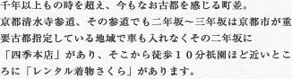 千年以上もの時を超え、今もなお古都を感じる町並。 京都清水寺参道、その参道でも二年坂~三年坂は京都市が重要古都指定している地域で車も入れなくその二年坂に「四季本店」があり、そこから徒歩10分祇園ほど近いところに「レンタル着物さくら」があります。